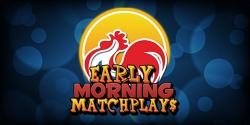 Saturdays: Early Morning Matchplays